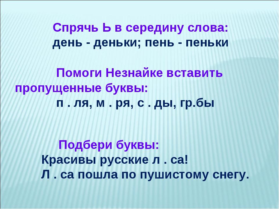 Спрячь Ь в середину слова: день - деньки; пень - пеньки Помоги Незнайке вста...