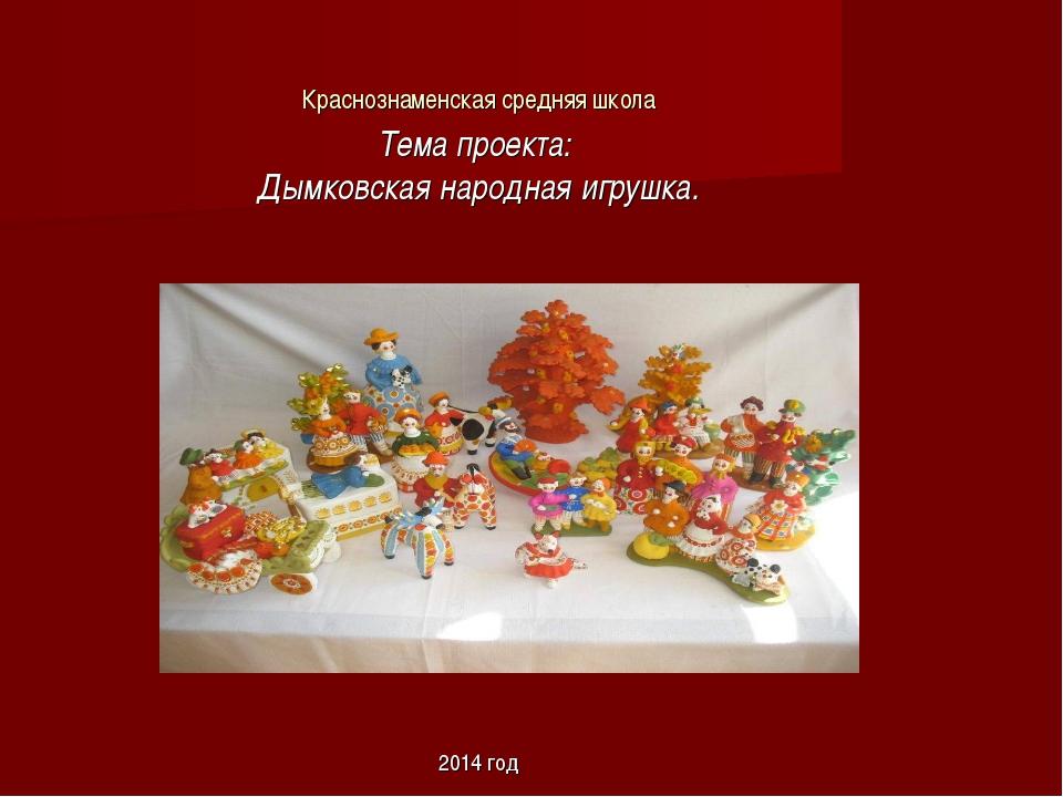 Краснознаменская средняя школа Тема проекта: Дымковская народная игрушка. 201...