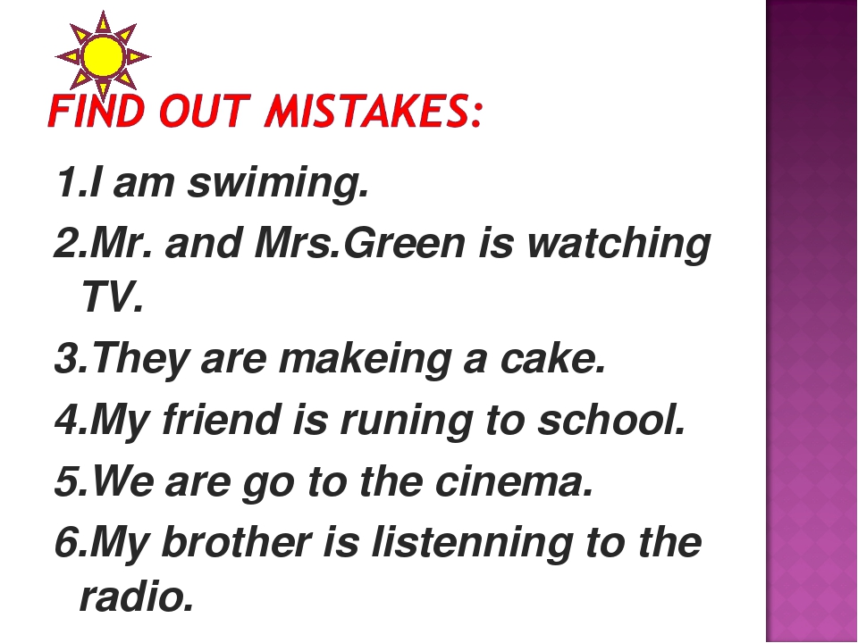 1.I am swiming. 2.Mr. and Mrs.Green is watching TV. 3.They are makeing a cake...