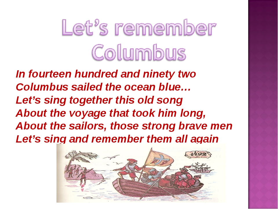In fourteen hundred and ninety two Columbus sailed the ocean blue… Let's sing...