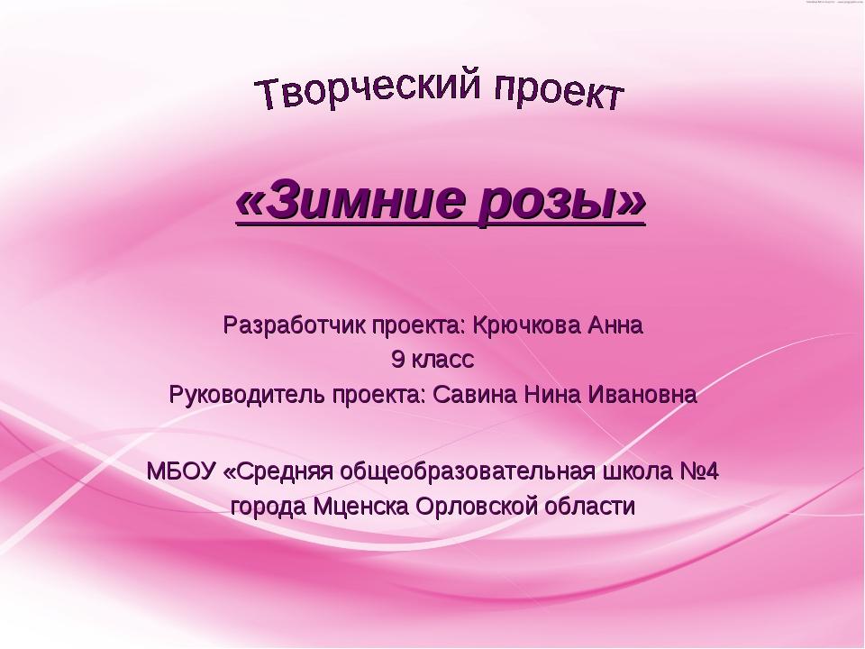 «Зимние розы» Разработчик проекта: Крючкова Анна 9 класс Руководитель проект...