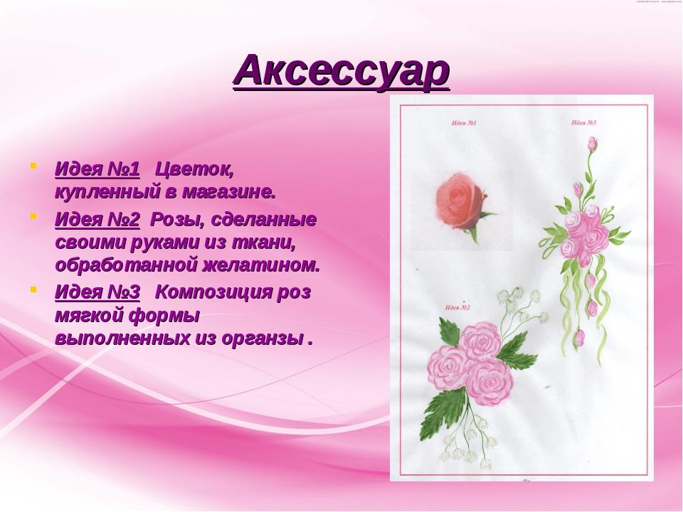 Аксессуар Идея №1 Цветок, купленный в магазине. Идея №2 Розы, сделанные своим...