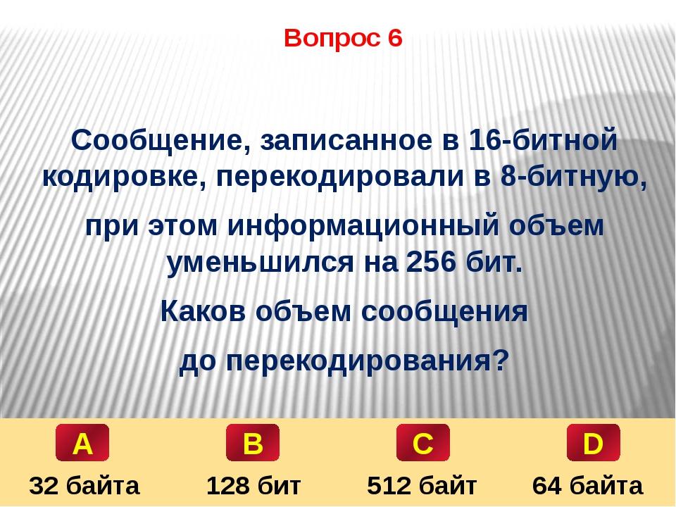 Вопрос 6 Сообщение, записанное в 16-битной кодировке, перекодировали в 8-битн...