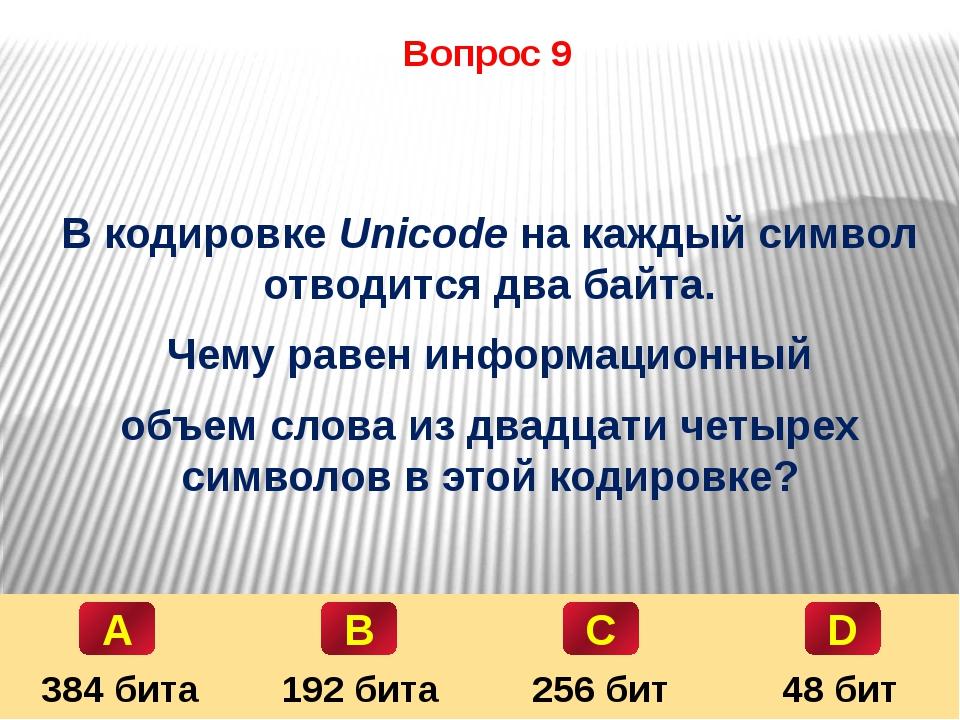 Вопрос 9 В кодировке Unicode на каждый символ отводится два байта. Чему равен...