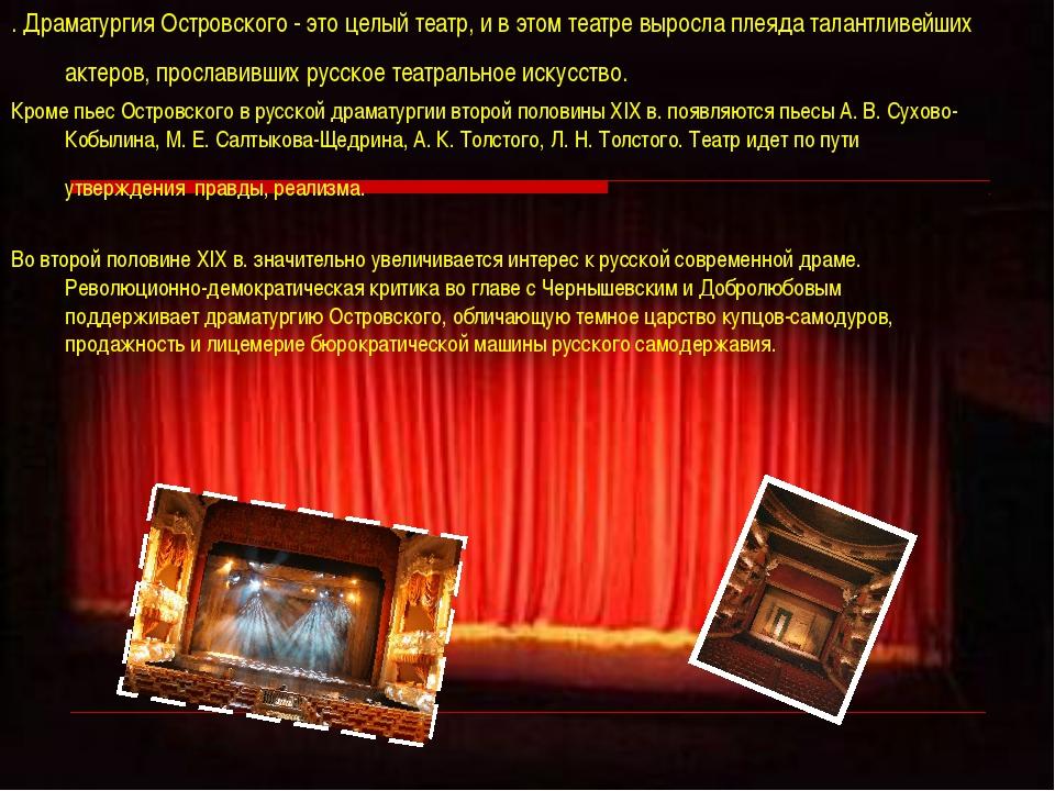 . Драматургия Островского - это целый театр, и в этом театре выросла плеяда т...
