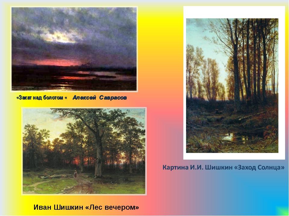 «Закат над болотом « Алексей Саврасов Иван Шишкин «Лес вечером»