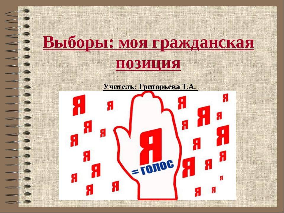Выборы: моя гражданская позиция Учитель: Григорьева Т.А.