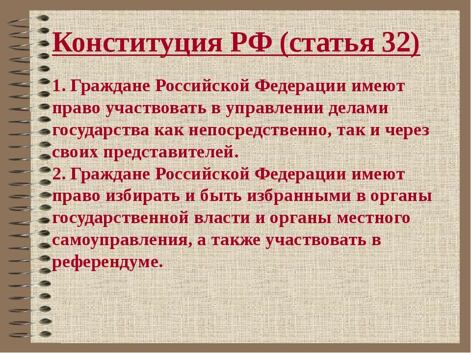 Конституция РФ (статья 32) 1. Граждане Российской Федерации имеют право участ...