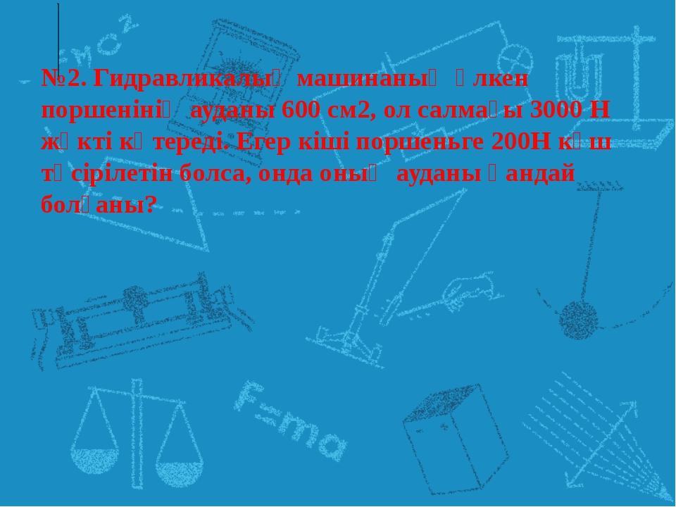 №2. Гидравликалық машинаның үлкен поршенінің ауданы 600 см2, ол салмағы 3000...