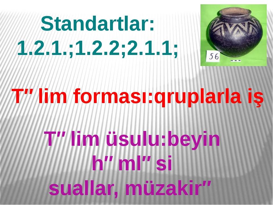 Standartlar: 1.2.1.;1.2.2;2.1.1; Təlim forması:qruplarla iş Təlim üsulu:beyin...