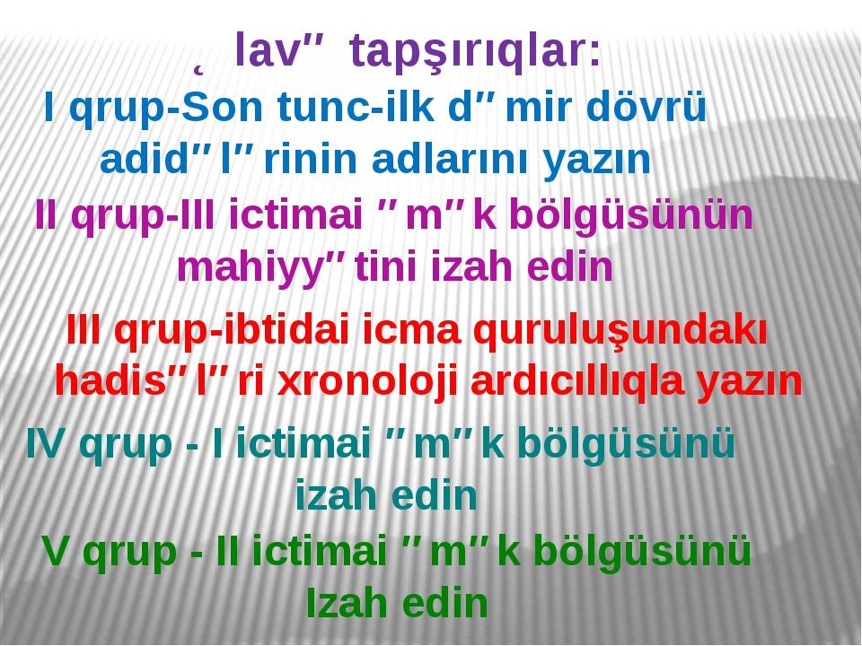 Əlavə tapşırıqlar: I qrup-Son tunc-ilk dəmir dövrü adidələrinin adlarını yazı...