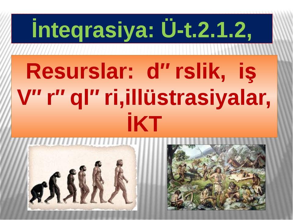 İnteqrasiya: Ü-t.2.1.2, Resurslar: dərslik, iş Vərəqləri,illüstrasiyalar, İKT