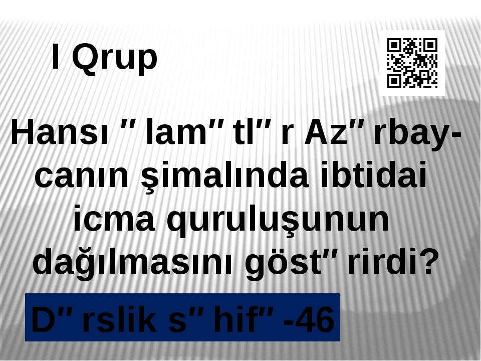I Qrup Hansı əlamətlər Azərbay- canın şimalında ibtidai icma quruluşunun dağı...