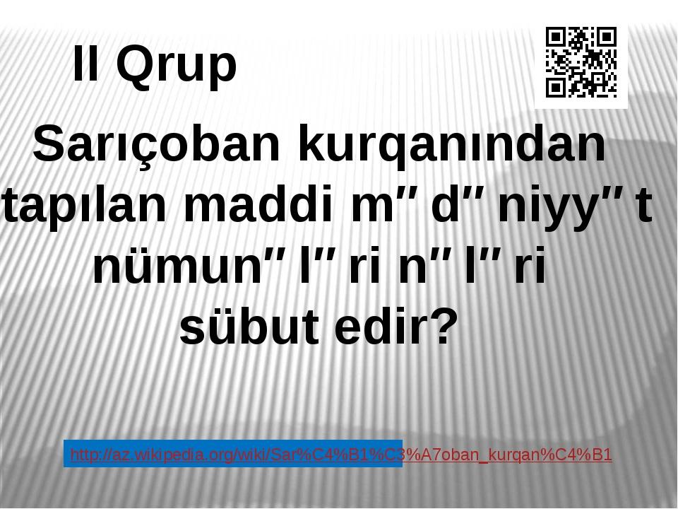II Qrup Sarıçoban kurqanından tapılan maddi mədəniyyət nümunələri nələri sübu...