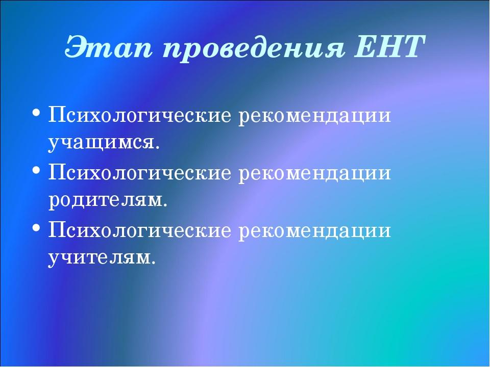 Этап проведения ЕНТ Психологические рекомендации учащимся. Психологические ре...