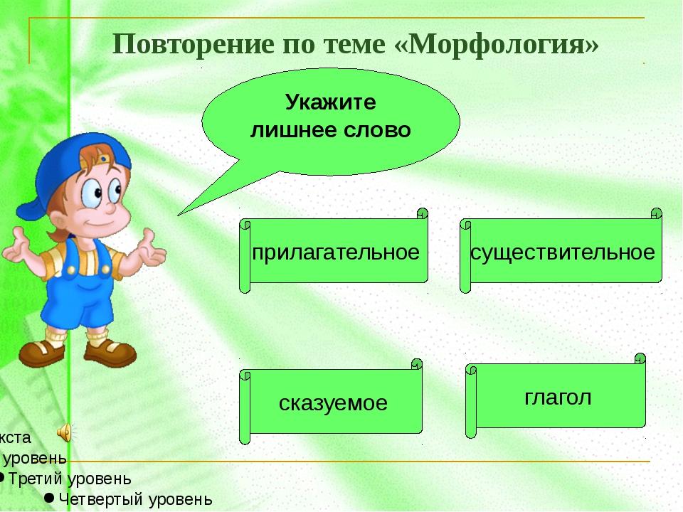 Укажите лишнее слово Повторение по теме «Морфология» прилагательное сказуемое...