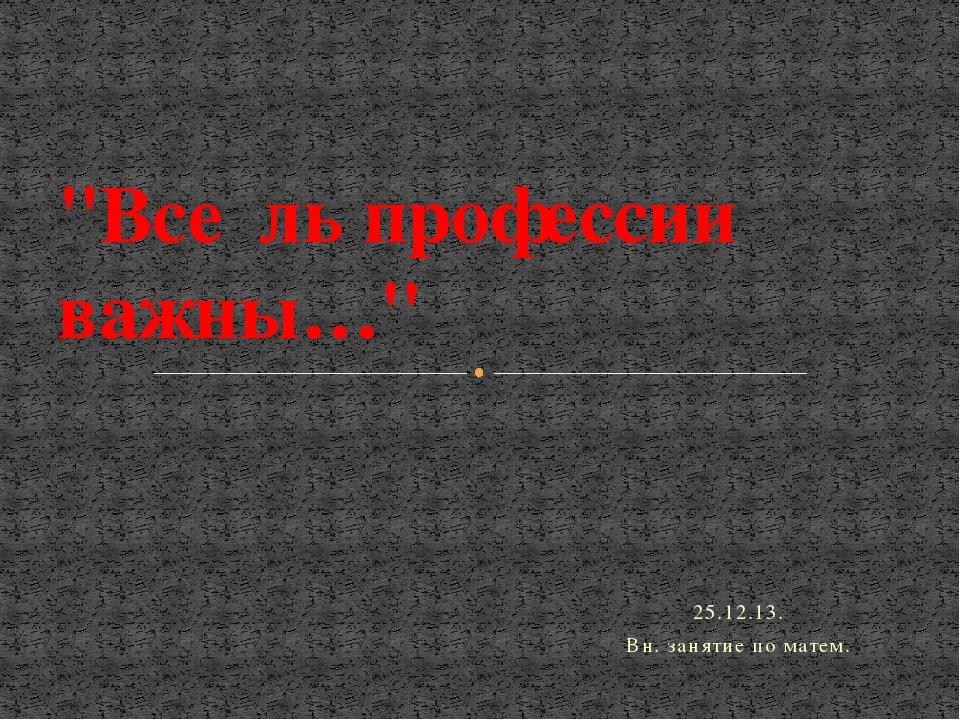 """25.12.13. Вн. занятие по матем. """"Все ль профессии важны…"""""""
