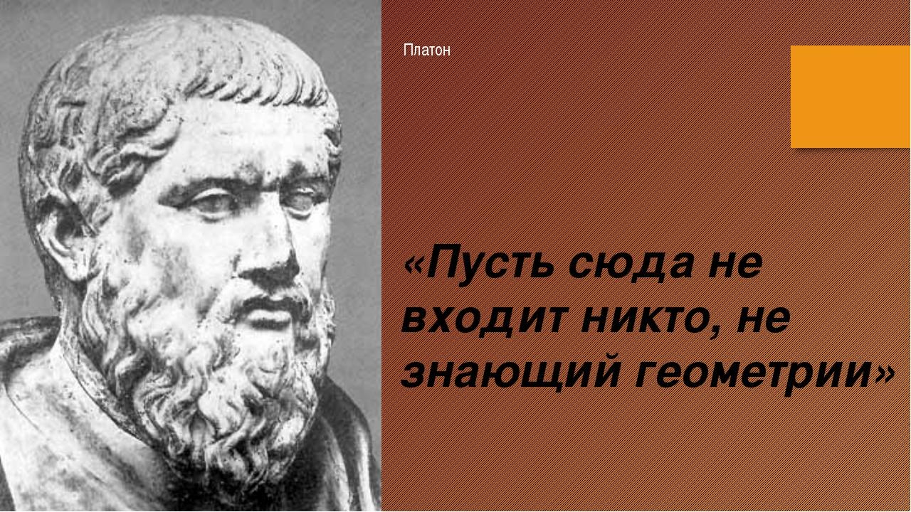 Платон «Пусть сюда не входит никто, не знающий геометрии»
