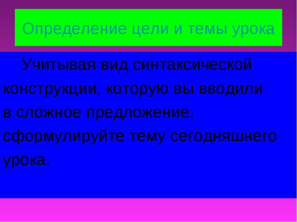 Определение цели и темы урока Учитывая вид синтаксической конструкции, котору...