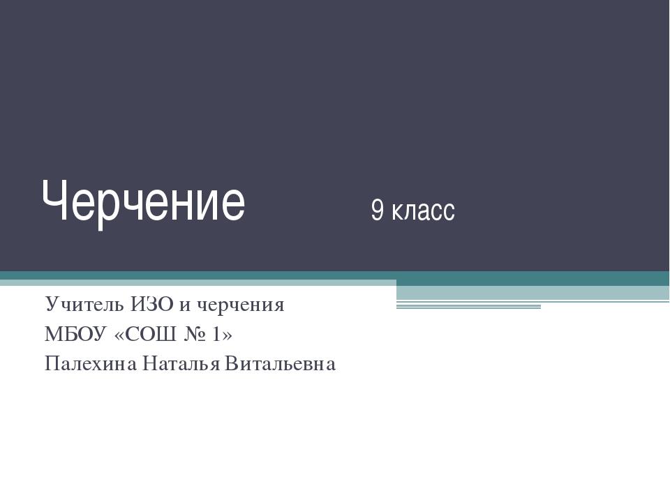 Черчение 9 класс Учитель ИЗО и черчения МБОУ «СОШ № 1» Палехина Наталья Витал...