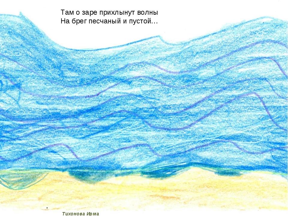 Тихонова Ирма Там о заре прихлынут волны На брег песчаный и пустой…