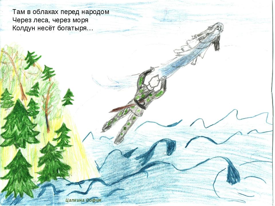 Цапкина София Там в облаках перед народом Через леса, через моря Колдун несё...