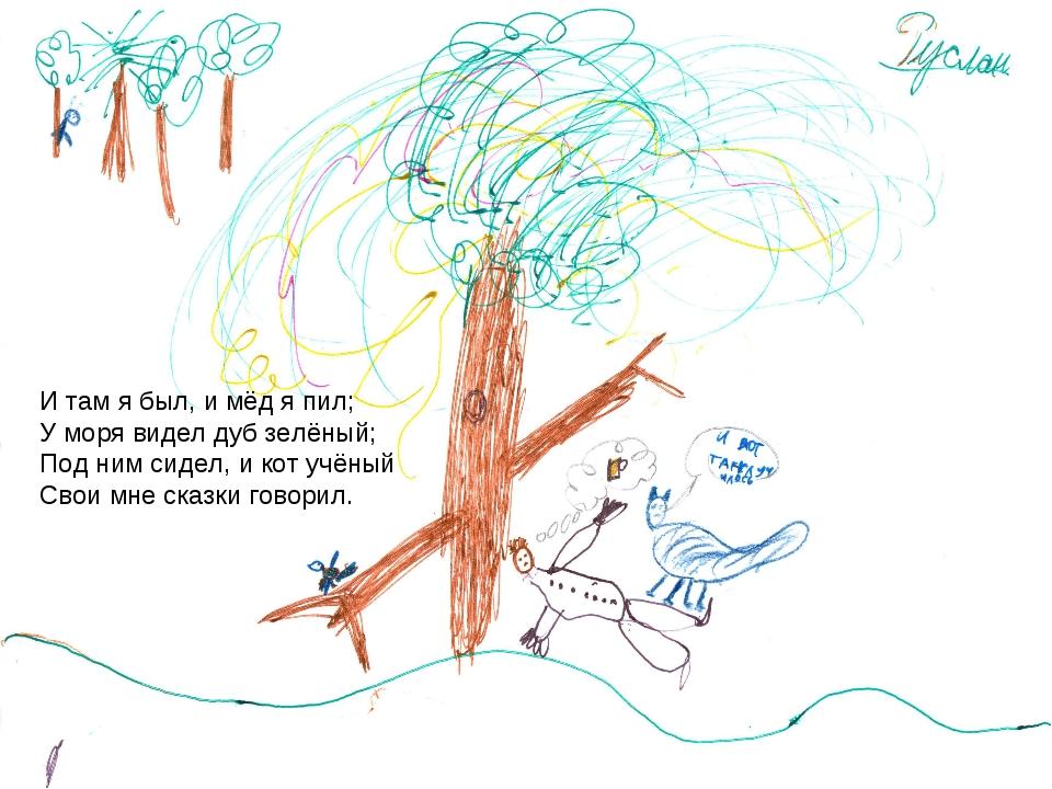 И там я был, и мёд я пил; У моря видел дуб зелёный; Под ним сидел, и кот учён...