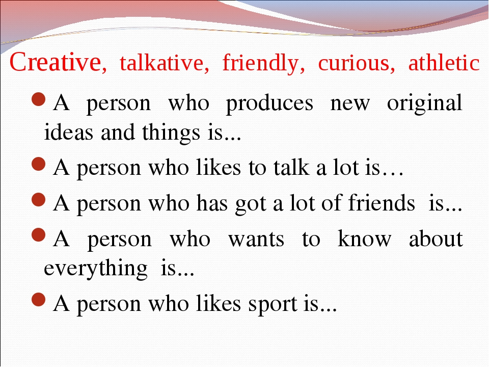 Creative, talkative, friendly, curious, athletic A person who produces new or...