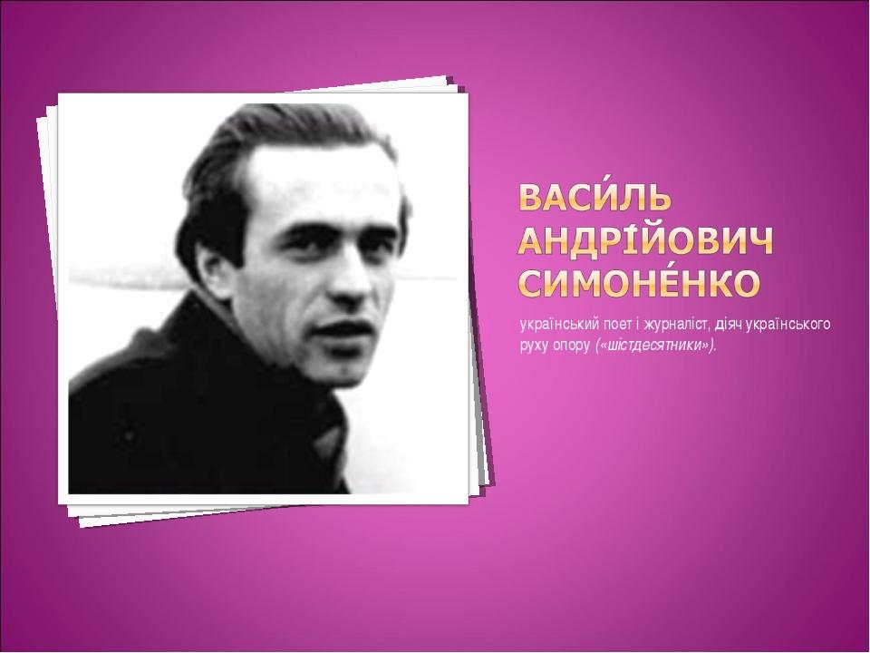 український поет і журналіст, діяч українського руху опору («шістдесятники»).