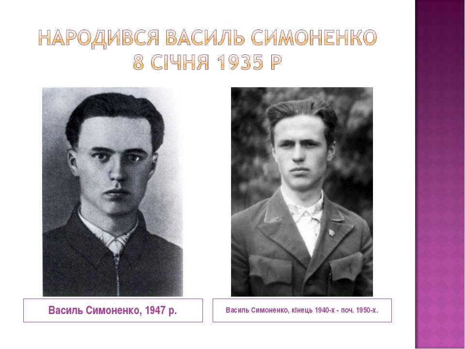 Василь Симоненко, кінець 1940-х - поч. 1950-х. Василь Симоненко, 1947 р.