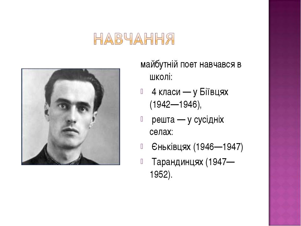 майбутній поет навчався в школі: 4 класи — у Біївцях (1942—1946), решта — у с...
