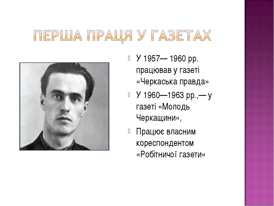 У 1957— 1960 рр. працював у газеті «Черкаська правда» У 1960—1963 pp.,— у газ...