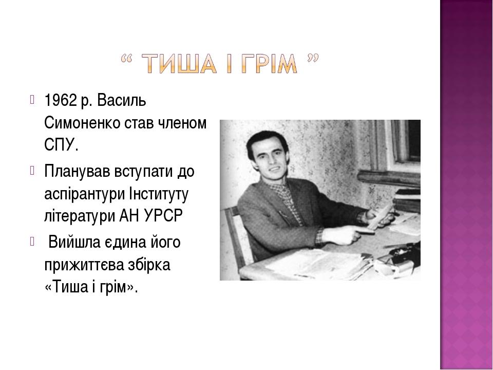 1962 р. Василь Симоненко став членом СПУ. Планував вступати до аспірантури Ін...