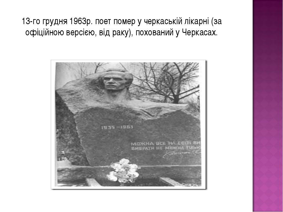 13-го грудня 1963р. поет помер у черкаській лікарні (за офіційною версією, ві...