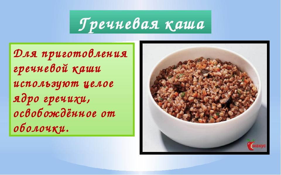 Гречневая каша Для приготовления гречневой каши используют целое ядро гречихи...