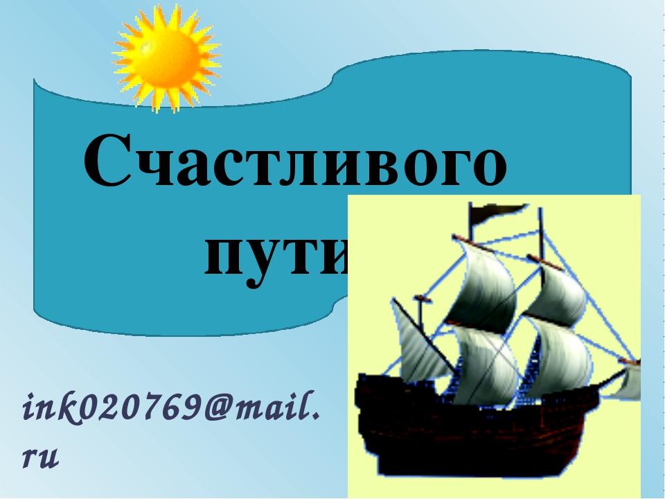 Счастливого пути! ink020769@mail.ru