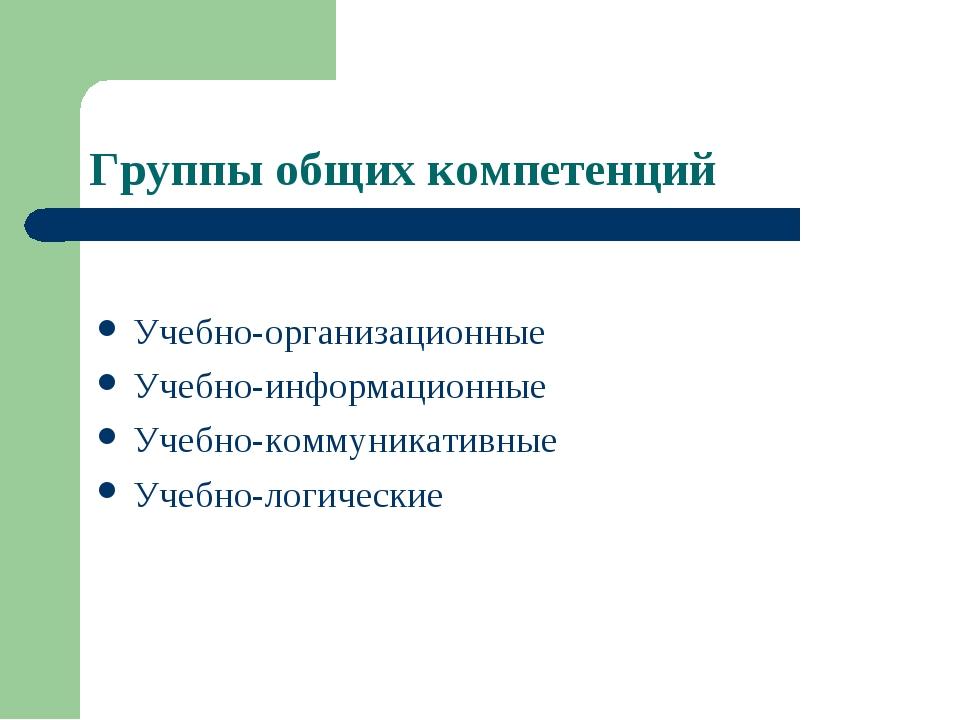 Группы общих компетенций Учебно-организационные Учебно-информационные Учебно-...