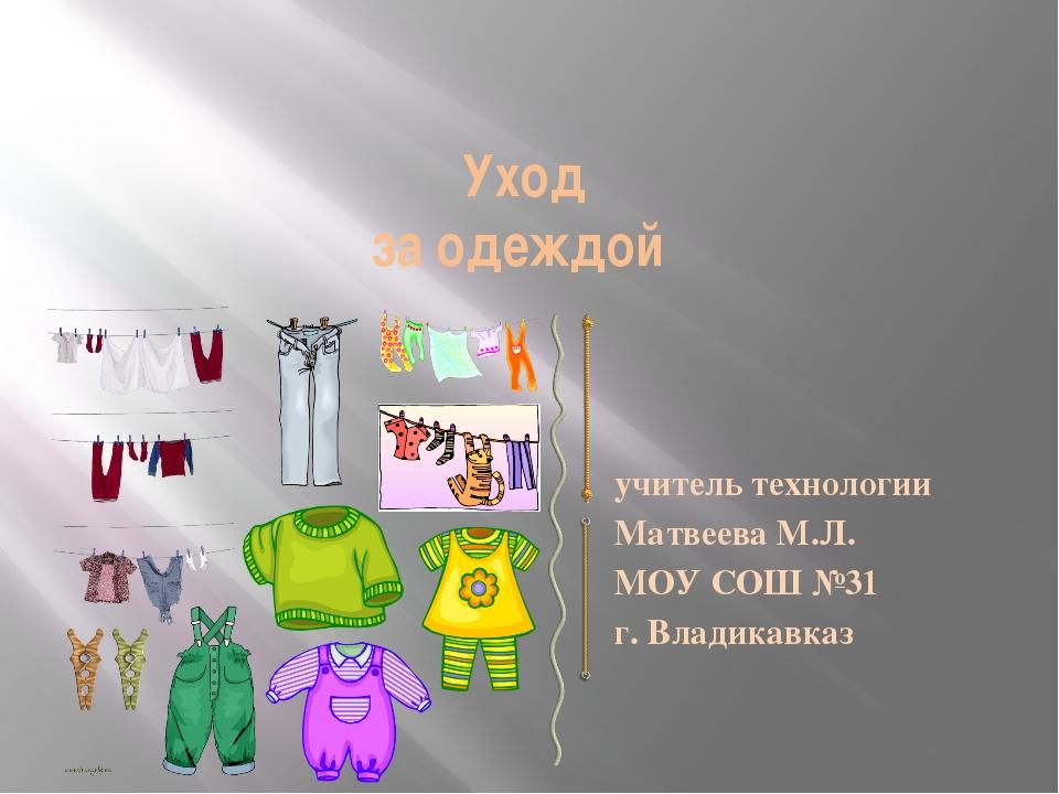 Уход за одеждой учитель технологии Матвеева М.Л. МОУ СОШ №31 г. Владикавказ