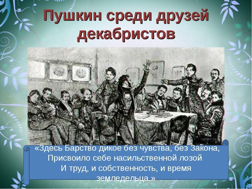 Пушкин среди друзей декабристов «Здесь Барство дикое без чувства, без Закона,...