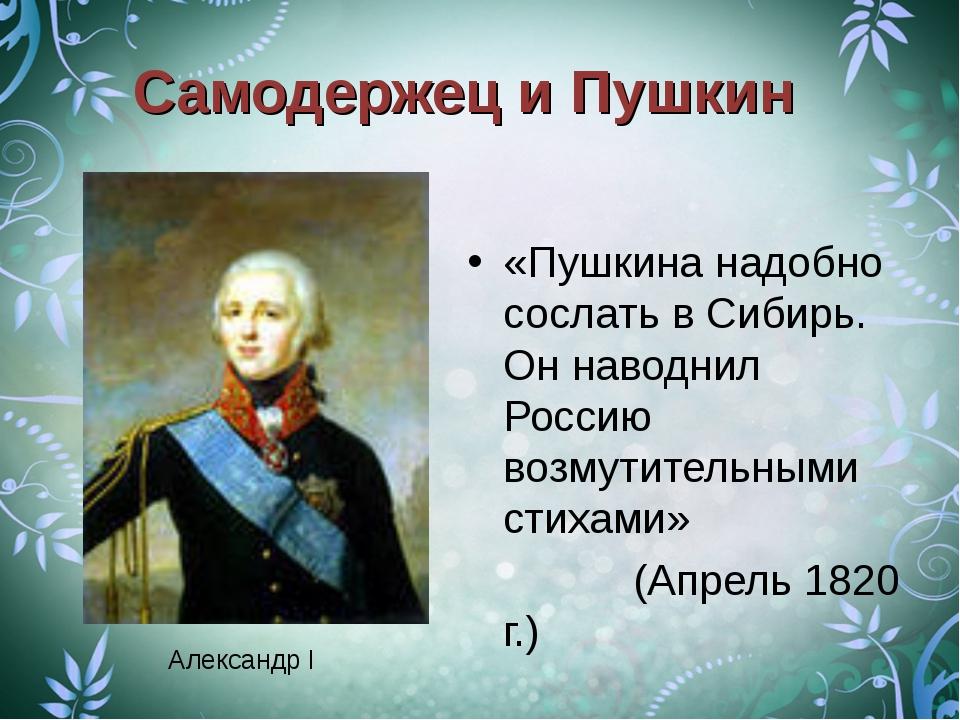 Самодержец и Пушкин «Пушкина надобно сослать в Сибирь. Он наводнил Россию воз...