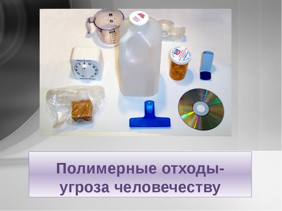 Полимерные отходы-угроза человечеству