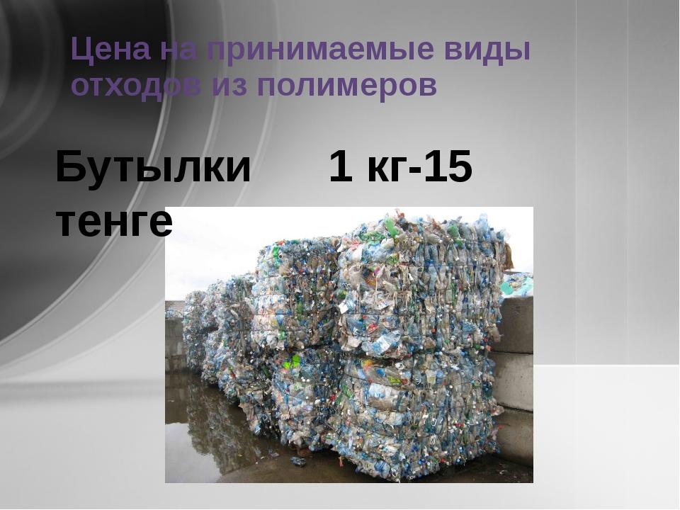 Цена на принимаемые виды отходов из полимеров Бутылки 1 кг-15 тенге
