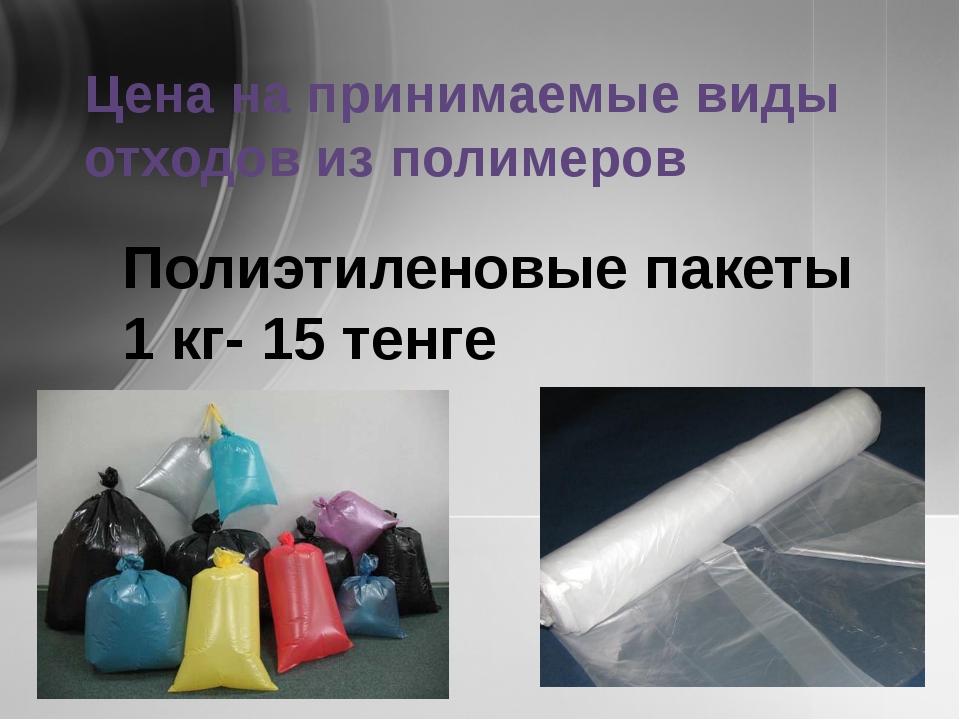 Цена на принимаемые виды отходов из полимеров Полиэтиленовые пакеты 1 кг- 15...