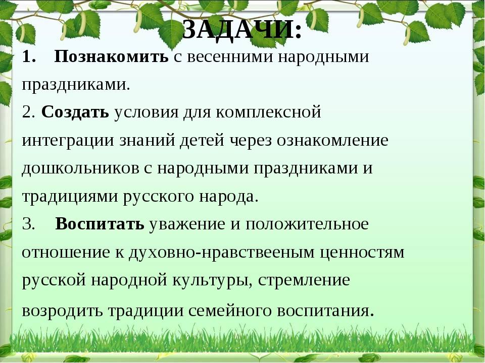 ЗАДАЧИ: Познакомить с весенними народными праздниками. 2. Создать условия для...