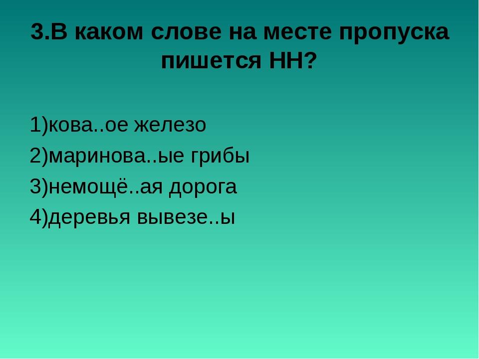 3.В каком слове на месте пропуска пишется НН? 1)кова..ое железо 2)маринова..ы...