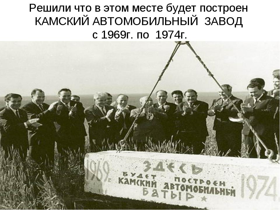 Решили что в этом месте будет построен КАМСКИЙ АВТОМОБИЛЬНЫЙ ЗАВОД с 1969г. п...