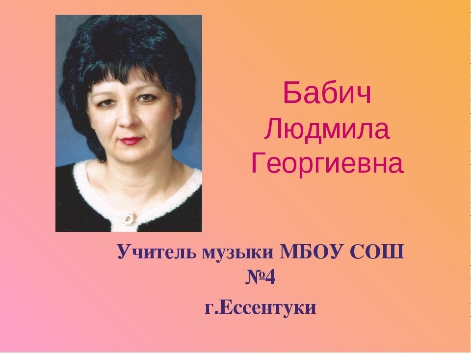 Бабич Людмила Георгиевна Учитель музыки МБОУ СОШ №4 г.Ессентуки