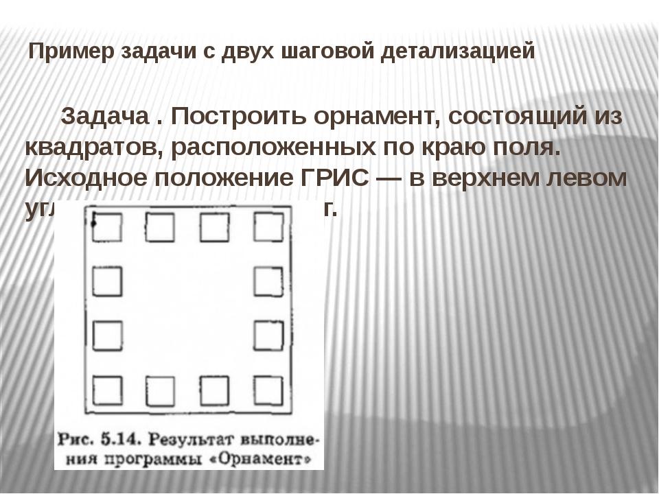 Пример задачи с двух шаговой детализацией Задача . Построить орнамент, состоя...