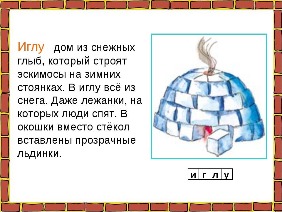 Иглу –дом из снежных глыб, который строят эскимосы на зимних стоянках. В иглу...