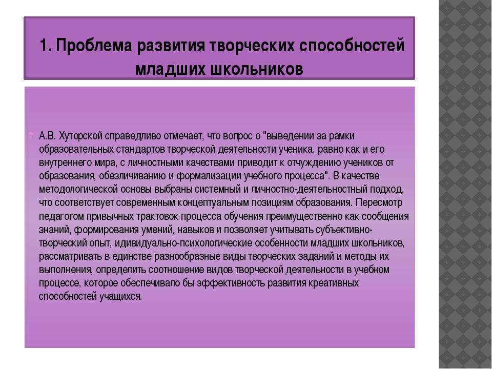 1. Проблема развития творческих способностей младших школьников А.В. Хуторск...